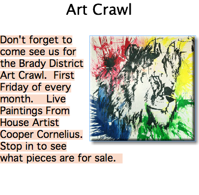 Art Crawl Don't forget to come see us for the Brady District Art Crawl. First Friday of every month. Live Paintings From House Artist Cooper Cornelius. Stop in to see what pieces are for sale.